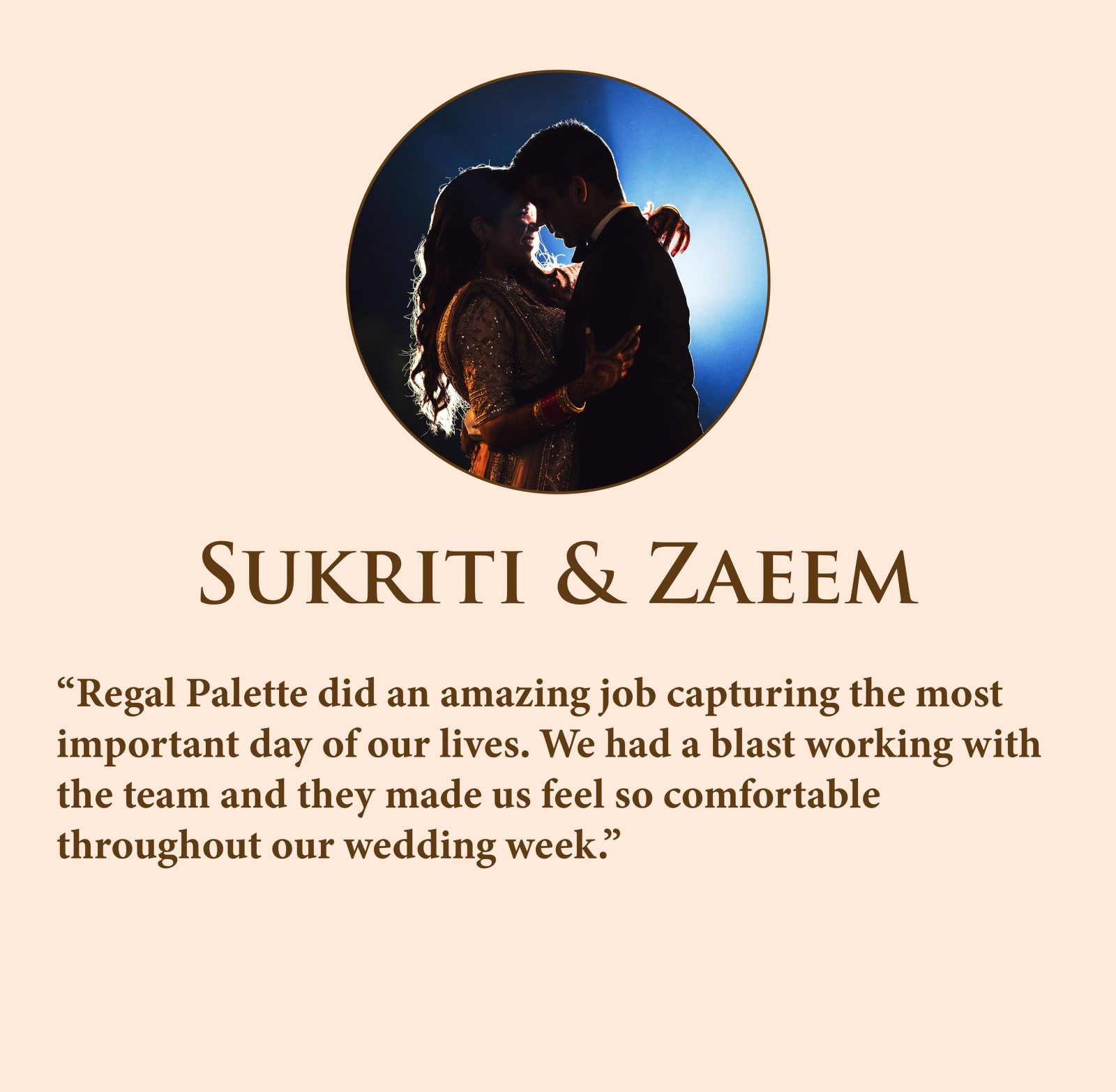 Regal Palette did an amazing job capturing the most important day of our lives. We had a blast working with the team and they made us feel so comfortable throughout our wedding week.